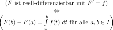 "\begin{array}{c}\left(F\tn{ ist reell-differenzierbar mit } F^{\prime } = f \right) \ \Leftrightarrow \ \left(F(b) - F(a) = \int\limits_{a}^b f(t)\ dt \tn{ f""ur alle }a,b\in I\right)\end{array}"